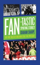Fan-tastic Sporting Stories: 300 True Tales of Fans Who Stole the Limelight by Graham Sharpe