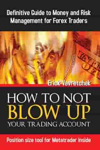 How To Not Blow Up Your Trading Account: Definitive Guide to Money and Risk Management For Forex Traders by Erick Vavretchek