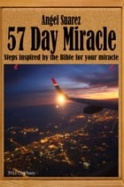 57 Day Miracle: Steps inspired by the Bible for your miracle by Angel Suarez