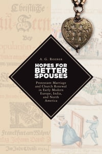 Hopes for Better Spouses: Protestant Marriage and Church Renewal in Early Modern Europe, India, and…