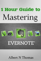 1 Hour Guide to Mastering Evernote: Learn How You Can Organize and Find Everything that's Important! by Albert Thomas