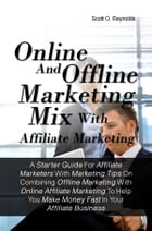 Online And Offline Marketing Mix With Affiliate Marketing: A Starter Guide For Affiliate Marketers With Marketing Tips On Combining Offline Marketing  by Scott O. Reynolds