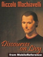 Discourses On Livy Or Discourses On The First Decade Of Titus Livius (Mobi Classics) by Niccolo Machiavelli,Ninian Hill Thomson M.A. (Translator)
