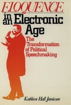 Eloquence in an Electronic Age: The Transformation of Political Speechmaking