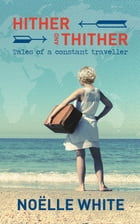 Hither and Thither: Tales of a Constant Traveller by Noelle White