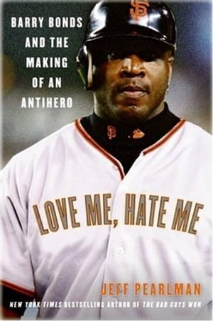 Love Me,  Hate Me Barry Bonds and the making of an Antiher