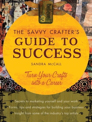 The Savvy Crafters Guide To Success Turn Your Crafts Into A Career