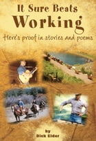 It Sure Beats Working: Here's Proof in Stories and Poems by Dick Elder