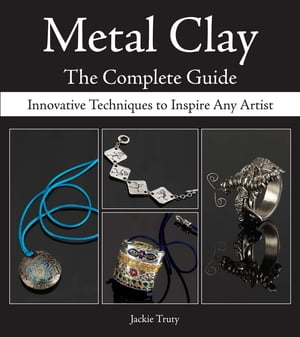 Metal Clay - The Complete Guide Innovative Techniques to Inspire Any Artist