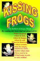 Kissing Frogs: A Look at Love in its Heart-Warming and Heart Breaking Faces. by Kathern (Gillogly) Welsh