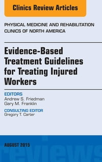 Evidence-Based Treatment Guidelines for Treating Injured Workers, An Issue of Physical Medicine and…