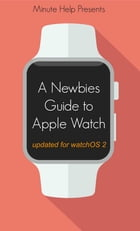 A Newbie's Guide to Apple Watch: The Unofficial Guide to Getting the Most Out of Apple Watch by Minute Help Guides