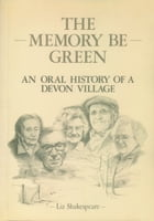 The Memory Be Green: An Oral History of a Devon Village by Liz Shakespeare