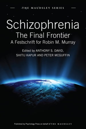 Schizophrenia The Final Frontier - A Festschrift for Robin M. Murray