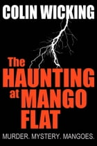 The Haunting At Mango Flat: Murder. Mystery. Mangoes. by Colin Wicking