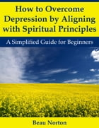 How to Overcome Depression by Aligning with Spiritual Principles: A Simplified Guide for Beginners by Beau Norton