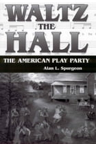 Waltz the Hall: The American Play Party by Alan L. Spurgeon