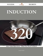 Induction 320 Success Secrets - 320 Most Asked Questions On Induction - What You Need To Know
