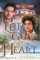 Let Go of Your Heart by Dawn Felton