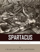 Legends of the Ancient World: The Life and Legacy of Spartacus by Charles River Editors