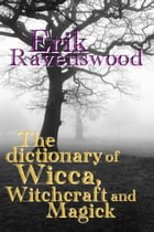 The Dictionary of Wicca, Witchcraft and Magick by Erik Ravenswood