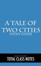 A Tale of Two Cities: Study Guide: A Tale of Two Cities, Charles Dickens, Study Review Guide by Total Class Notes