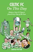 Celtic FC On This Day: History, Facts & Figures from Every Day of the Year by David Potter