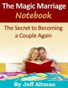 The Magic Marriage Notebook: The Secret to Becoming a Couple Again by Jeff Altman