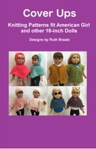 Cover Ups: Knitting Patterns fit American Girl and other 18-Inch Dolls by Ruth Braatz