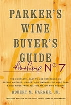 Parker's Wine Buyer's Guide, 7th Edition: The Complete, Easy-to-Use Reference on Recent Vintages, Prices, and Ratings for More than 8,000 Wine by Robert M. Parker