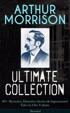 ARTHUR MORRISON Ultimate Collection: 80+ Mysteries, Detective Stories & Supernatural Tales in One…