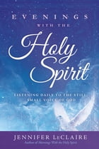 Evenings With the Holy Spirit: Listening Daily to the Still, Small Voice of God by Jennifer LeClaire