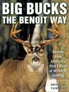 Big Bucks the Benoit Way: Secrets from America's First Family of Whitetail Hunting by Bryce M. Towsley