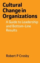 Cultural Change in Organizations: A Guide to Leadership and Bottom-Line Results by Robert P Crosby
