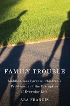 Family Trouble: Middle-Class Parents, Children's Problems, and the Disruption of Everyday Life by Ara Francis