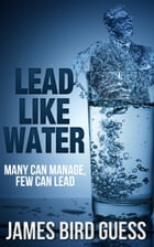 Lead Like Water: Many Can Manage, Few Can Lead by James Bird Guess