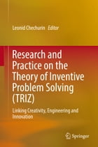 Research and Practice on the Theory of Inventive Problem Solving (TRIZ): Linking Creativity, Engineering and Innovation by Leonid Chechurin