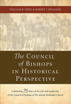 The Council of Bishops in Historical Perspective: Celebrating 75 Years of the Life and Leadership of the Council of Bishops by William B. Oden