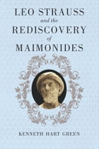 Leo Strauss and the Rediscovery of Maimonides by Kenneth Hart Green