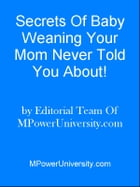 Secrets Of Baby Weaning Your Mom Never Told You About! by Editorial Team Of MPowerUniversity.com