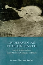 In Heaven as It Is on Earth: Joseph Smith and the Early Mormon Conquest of Death by Samuel Morris Brown
