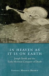 In Heaven as It Is on Earth: Joseph Smith and the Early Mormon Conquest of Death
