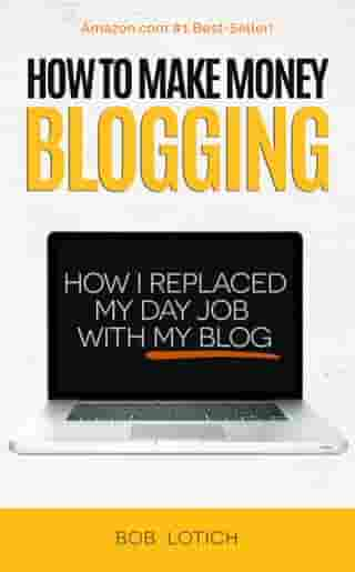 How To Make Money Blogging: How I Replaced My Day-Job With My Blog and How You Can Start A Blog Today by Bob Lotich