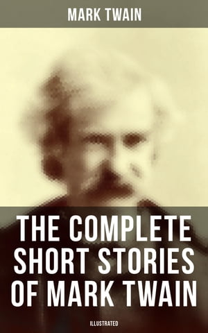 The Complete Short Stories of Mark Twain (Illustrated): 190+ Humorous Tales & Sketches by Mark Twain