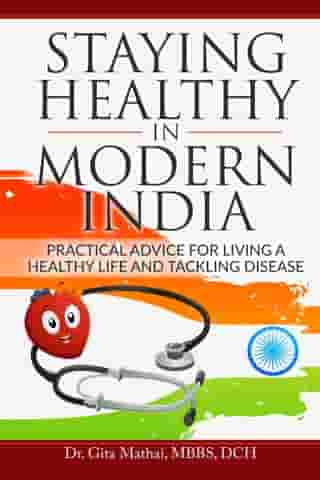 Staying Healthy in Modern India: Practical Advice for Living a Healthy Life and Tackling Disease by Dr. Gita Mathai