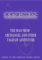 The Man From Archangel And Other Tales Of Adventure by Sir Arthur Conan Doyle