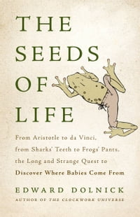 The Seeds of Life: From Aristotle to da Vinci, from Sharks' Teeth to Frogs' Pants, the Long and…