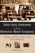 John Gary Anderson and his Maverick Motor Company: The Rise and Fall of Henry Ford's Rock Hill Rival by J. Edward Lee