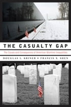 The Casualty Gap : The Causes And Consequences Of American Wartime Inequalities by Douglas L. Kriner;Francis X. Shen