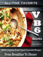 All-Time Favorite VB6 Recipes: 180 Scrumptious Fresh Calorie Controlled Recipes From Breakfast To Dinner by Hayden Knightley